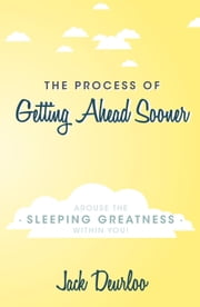 The Process of Getting Ahead Sooner - Arouse the Sleeping Greatness Within You! ebook by Jack Deurloo