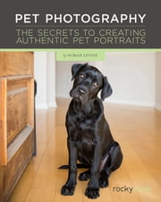 Pet Photography - The Secrets to Creating Authentic Pet Portraits ebook by Norah Levine