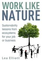 Work Like Nature - Sustainability lessons from ecosystems for your job or business ebook by Lea Elliott