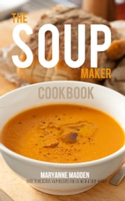 The Soup Maker Cookbook - Over 50 recipes for soup making machines ebook by Maryanne Madden