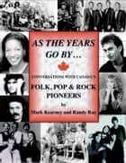 As The Years Go By ... Conversations With Canada's Folk Rock & Pop Pioneers ebook by Randy Ray, Mark Kearney
