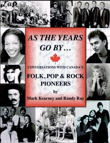 As The Years Go By ... Conversations With Canada's Folk Rock & Pop Pioneers ebook by Randy Ray,Mark Kearney