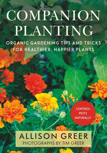 Companion Planting - Organic Gardening Tips and Tricks for Healthier, Happier Plants ebook by Allison Greer,Tim Greer