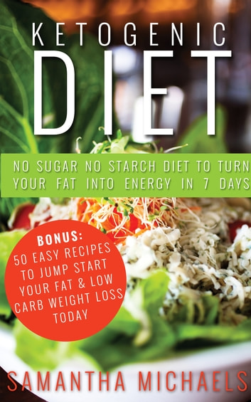 Ketogenic Diet : No Sugar No Starch Diet To Turn Your Fat Into Energy In 7 Days (Bonus : 50 Easy Recipes To Jump Start Your Fat & Low Carb Weight Loss Today) ebook by Samantha Michaels