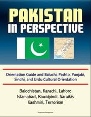 Pakistan in Perspective: Orientation Guide and Baluchi, Pashto, Punjabi, Sindhi, and Urdu Cultural Orientation: Balochistan, Karachi, Lahore, Islamabad, Rawalpindi, Saraikis, Kashmiri, Terrorism ebook by Progressive Management