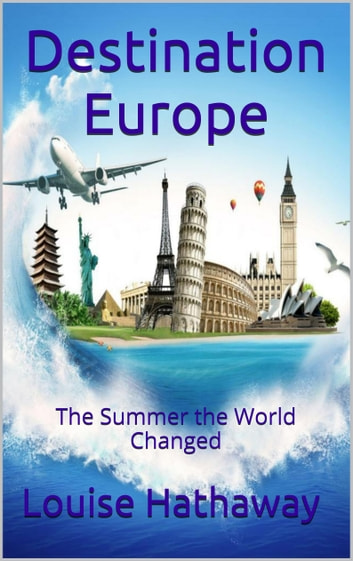 Destination Europe: The Summer the World Changed ebook by Louise Hathaway