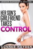 Her Son's Girlfriend Takes Control - Lesbian Gangbang Erotica eBook by Conner Hayden
