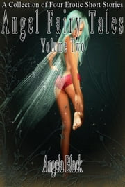 Angel Fairy Tales: Volume Two (An Erotic Fairy Tale) ebook by Angela Black