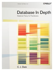Database in Depth - Relational Theory for Practitioners ebook by C.J. Date