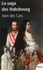 La saga des Habsbourg - Du Saint Empire à l'union européenne ebook by Jean des CARS