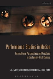 Performance Studies in Motion - International Perspectives and Practices in the Twenty-First Century ebook by Atay Citron,Sharon Aronson-Lehavi,David Zerbib