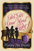 Girl, Get Your Mind Right - The Tell-It-Like-It-Is Advice Your Love Life Has Been Missing eBook by Tionna Tee Smalls