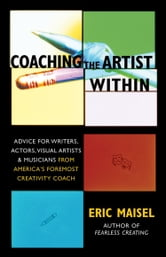 Coaching the Artist Within - Advice for Wrters, Actors, Visual Artists & Musicians from America's Foremost Creativity Coach ebook by Eric Maisel