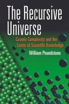 The Recursive Universe - Cosmic Complexity and the Limits of Scientific Knowledge ebook by WIlliam Poundstone
