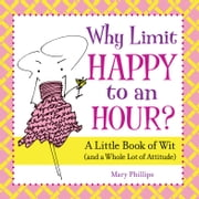 Why Limit Happy to an Hour? - A Little Book of Wit (and a Whole Lot of Attitude) ebook by Mary Phillips