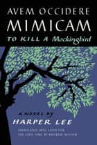 Avem Occidere Mimicam - To Kill a Mockingbird Translated into Latin for the First Time by Andrew Wilson 電子書 by Harper Lee