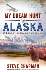 My Dream Hunt in Alaska - With God on the Adventure of a Lifetime ebook by Steve Chapman