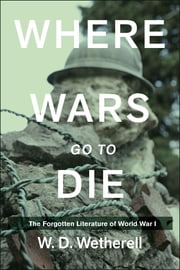 Where Wars Go to Die - The Forgotten Literature of World War I ebook by W. D. Wetherell