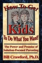 How to Get Kids to do What You Want ebook by Bill Crawford