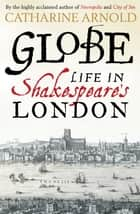 Globe - Life in Shakespeare's London ebook by Catharine Arnold