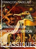La Pantagrueline Prognostication - inusable et insolente : la Pantagrueline Prognostication de 1535, almanach infaillible pour l'an perpétuel ebook by François Rabelais