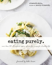 Eating Purely - More Than 100 All-Natural, Organic, Gluten-Free Recipes for a Healthy Life ebook by Elizabeth Stein,Bobbi Brown