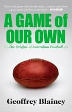 A Game of Our Own - The Origins of Australian Football ebook by Geoffrey Blainey