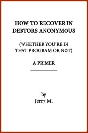 How to Recover in Debtors Anonymous (Whether You're in that Program or Not): A Primer ebook by Jerry M.