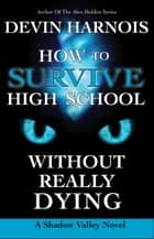 How To Survive High School Without Really Dying - Shadow Valley, #3 ebook by Devin Harnois