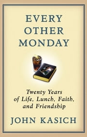 Every Other Monday - Twenty Years of Life, Lunch, Faith, and Friendship ebook by John Kasich