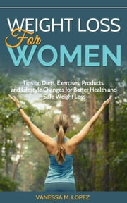 Weight Loss for Women: Tips on Diets, Exercises, Products, and Lifestyle Changes for Better Health and Safe Weight Loss ebook by Vanessa M. Lopez