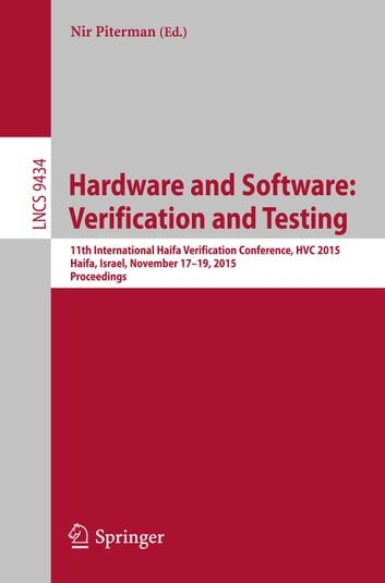 Hardware and Software: Verification and Testing - 11th International Haifa Verification Conference, HVC 2015, Haifa, Israel, November 17-19, 2015, Proceedings ebook by