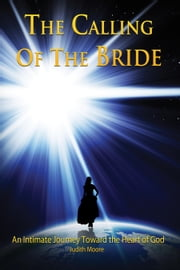 The Calling of the Bride - An Intimate Journey Toward the Heart of God ebook by Judith Moore