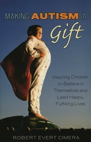 Making Autism a Gift - Inspiring Children to Believe in Themselves and Lead Happy, Fulfilling Lives ebook by Robert Evert Cimera
