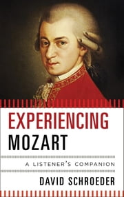 Experiencing Mozart - A Listener's Companion ebook by David Schroeder