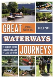 Great Waterways Journeys - 20 Glorious Routes Circling England, by Canal and River ebook by Derek Pratt