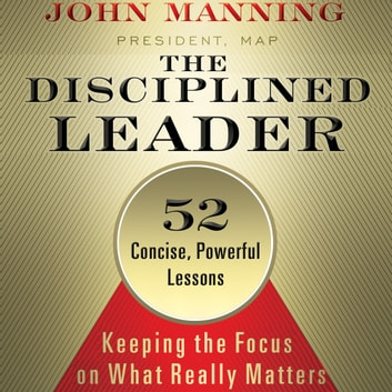 The Disciplined Leader - Keeping the Focus on What Really Matters audiobook by John Manning