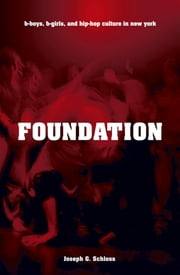 Foundation - B-boys, B-girls and Hip-Hop Culture in New York ebook by Joseph G. Schloss
