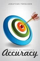Secrets of Prophetic Accuracy ebook by Jonathan Ferguson