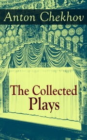 The Collected Plays of Anton Chekhov - 12 Plays including On the High Road, Swan Song, Ivanoff, The Anniversary, The Proposal, The Wedding, The Bear, The Seagull, A Reluctant Hero, Uncle Vanya, The Three Sisters and The Cherry Orchard ebook by Anton Chekhov,Julius West,Julian Hawthorne,A. E. Chamot,Marian Fell,Robert Edward Crozier Long,Herman Bernstein,Thomas Seltzer