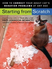 Starting from Scratch - How to Correct Behavior Problems in Your Adult Cat ebook by Pam Johnson-Bennett