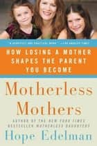 Motherless Mothers - How Losing a Mother Shapes the Parent You Become ebook by Hope Edelman