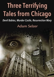 Three Terrifying Tales from Chicago - Devil Babies, Murder Castle, Resurrection Mary ebook by Adam Selzer