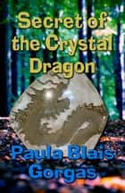 Secret of the Crystal Dragon ebook by Paula Blais Gorgas