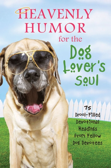 Heavenly Humor for the Dog Lover's Soul: 75 Drool-Filled Inspirational Readings from Fellow Dog Devotees - 75 Drool-Filled Inspirational Readings from Fellow Dog Devotees ebook by Barbour Publishing, Inc.