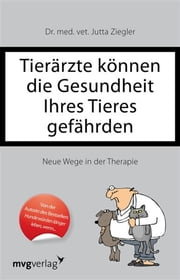 Tierärzte können die Gesundheit Ihres Tieres gefährden - Neue Wege in der Therapie ebook by Kobo.Web.Store.Products.Fields.ContributorFieldViewModel