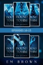 Bound to Him: Episodes 10-15 (An International Billionaire Romance) ebook by Em Brown