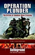 Operation Plunder - The British & Canadian Rhine Crossing ebook by Tim Saunders