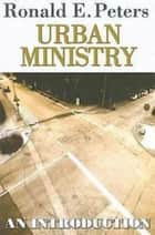 Urban Ministry - An Introduction ebook by Ronald E. Peters