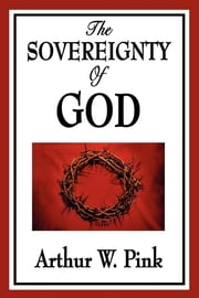The Sovereignty of God ebook by Arthur W. Pink
